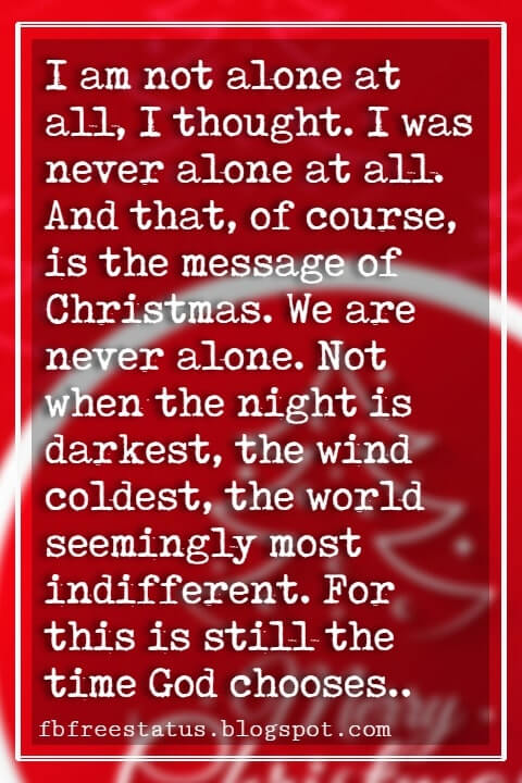 "Christmas Inspirational Quotes, ""I am not alone at all, I thought. I was never alone at all. And that, of course, is the message of Christmas. We are never alone. Not when the night is darkest, the wind coldest, the world seemingly most indifferent. For this is still the time God chooses."" - Taylor Caldwell"