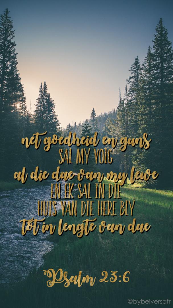 Net goedheid en guns sal my volg al die dae van my lewe en ek sal in die huis van die HERE bly tot in lengte van dae Psalm 23:6