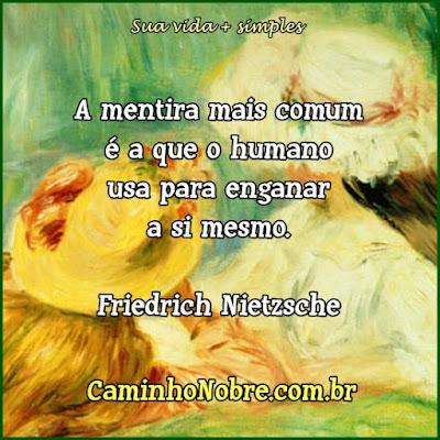 Friedrich Nietzsche A mentira mais comum é a que o humano usa para enganar a si mesmo.