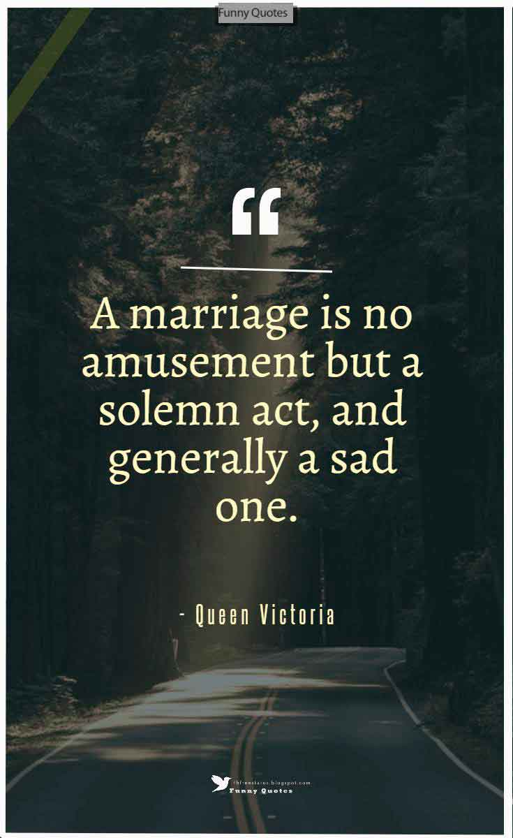 """A marriage is no amusement but a solemn act, and generally a sad one."" ― Queen Victoria"