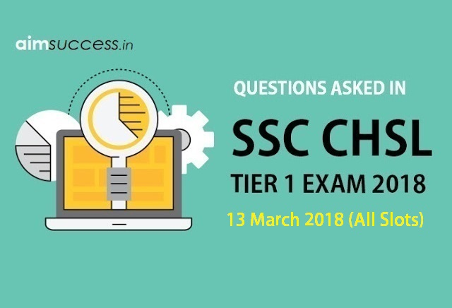 Questions Asked in SSC CHSL Tier 1: 13 March 2018 (All Slots)