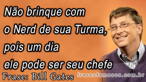 Frases de Bill Gates: Não Brinque com o Nerd de sua Turma, pois um Dia ele pode ser seu Chefe
