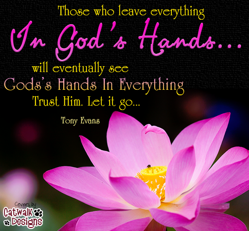 Those who leave everything In God's Hands... will eventually see God's Hands