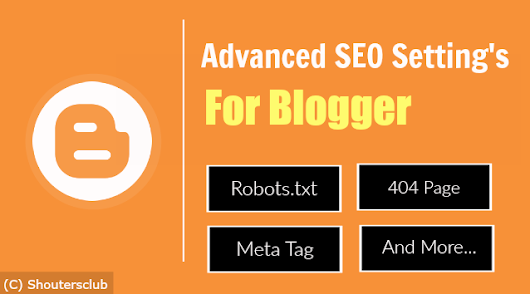 Advanced SEO Setting For Blogger: Meta Tags, Robots.txt, 404 Page And More