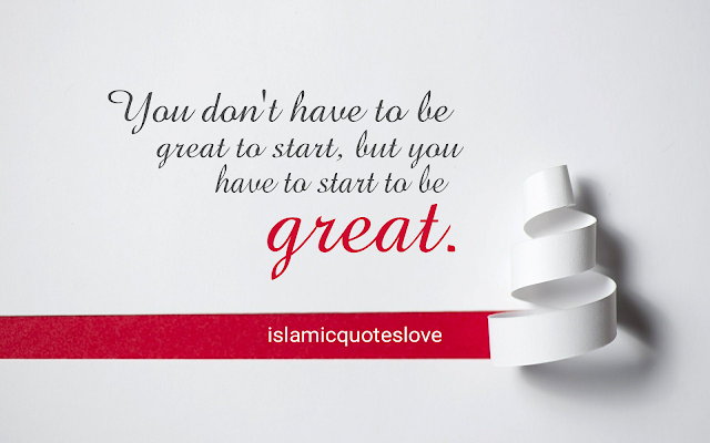 You don't have to be great to start, bur you have to start to be great.