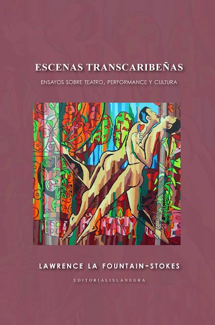 Escenas transcaribeñas: ensayos sobre teatro, performance y cultura por Lawrence La Fountain-Stokes Editorial Isla Negra, 2018