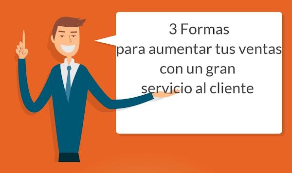 3 Formas de aumentar tus ventas con un gran servicio al cliente