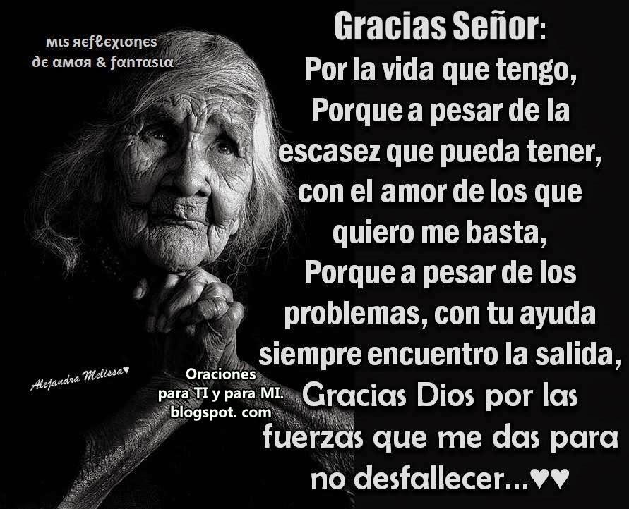 Gracias Señor, Por la Vida que tengo, porque a pesar de la escasez que pueda tener, con el amor de  los que quiero, me basta.... porque a pesar de los problemas, con tu ayuda encuentro la salida.