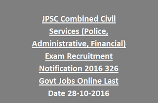 JPSC Combined Civil Services (Police, Administrative, Financial) Exam Recruitment Notification 2016 326 Govt Jobs Online Last Date 28-10-2016