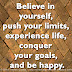 Believe in yourself, push your limits, experience life, conquer your goals, and be happy.