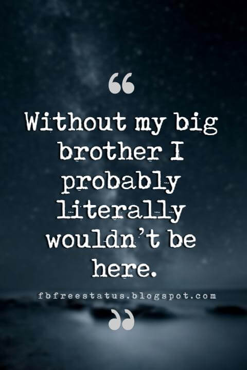 quotes on brother, Without my big brother I probably literally wouldn't be here.