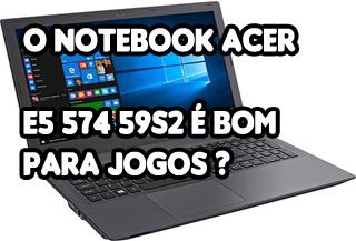 notebook acer e5 574 592s é bom para jogos