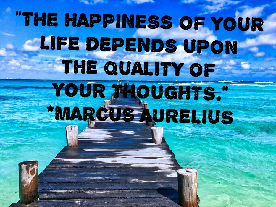 """THE HAPPINESS OF  YOUR LIFE DEPENDS  UPON THE QUALITY  OF YOUR THOUGHTS  - MARCUS AURELIUS"