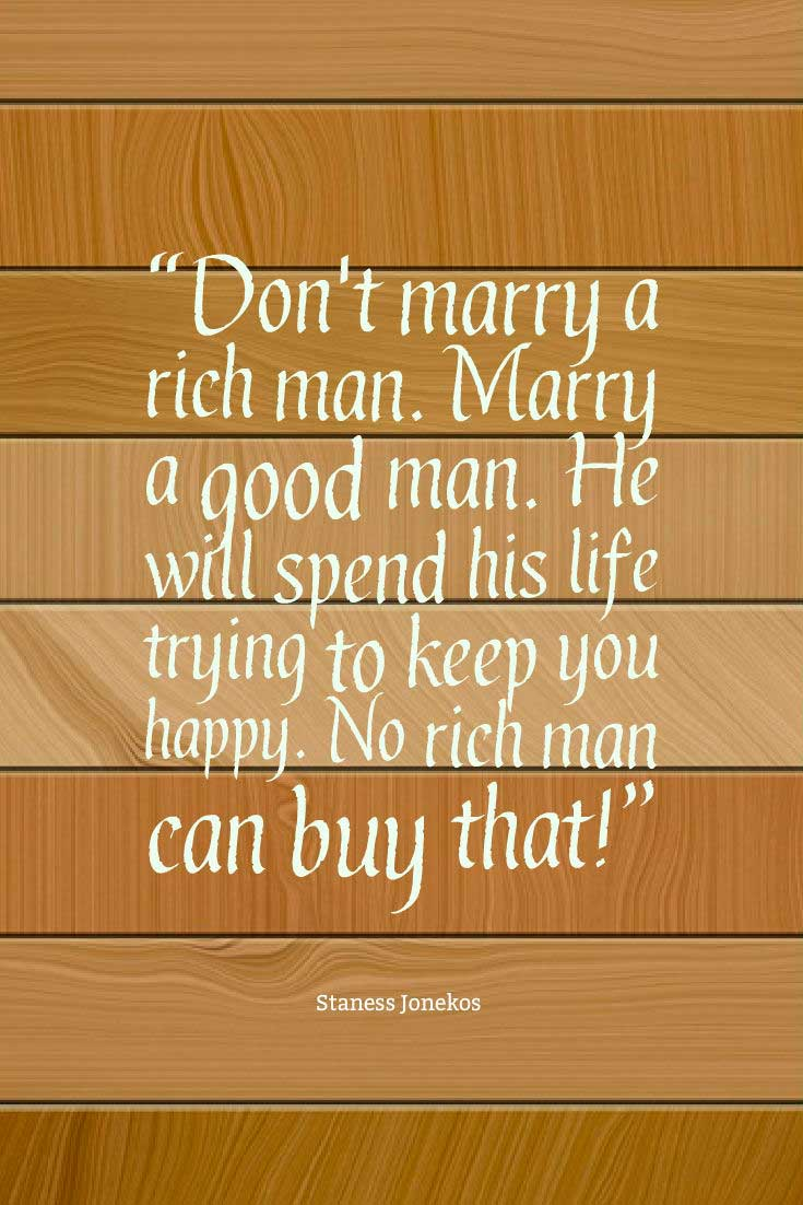 "Inspiring Love Quote: ""Don't marry a rich man. Marry a good man. He will spend his life trying to keep you happy. No rich man can buy that!"" ― Staness Jonekos"