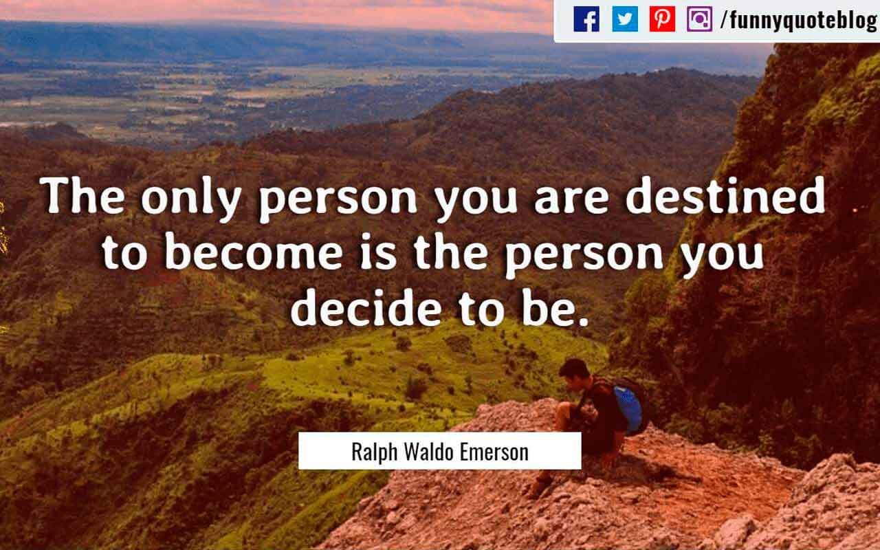 The only person you are destined to become is the person you decide to be. ? Ralph Waldo Emerson Quote