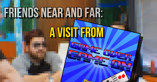 Friends Near and Far - A Visit From The Game Over Game On Podcast