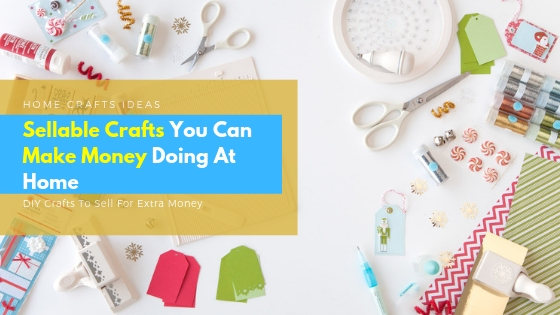 Sellable Crafts You Can Make Money Doing At Home