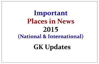 Important Places in News 2015 (National& International) - GK Updates
