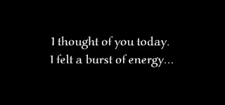 I thought of you today. I felt a burst of energy.