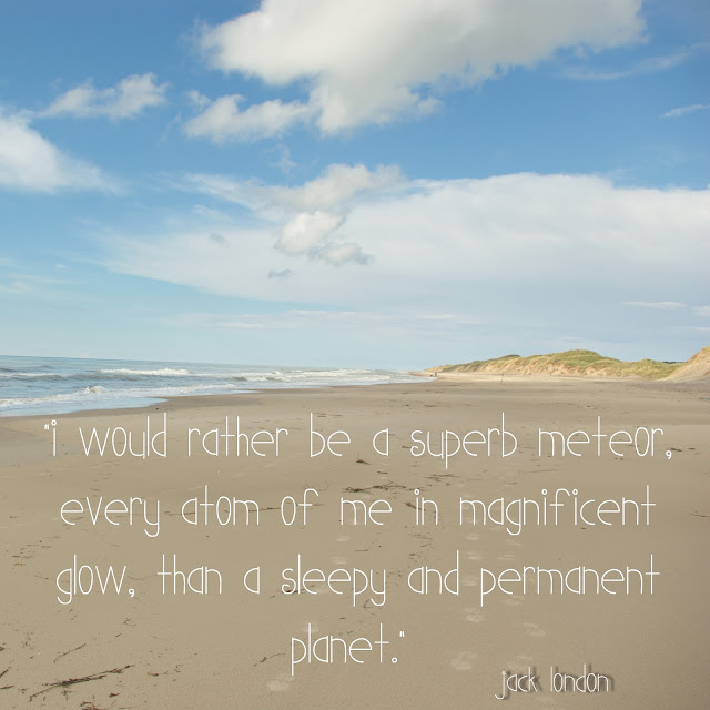 I would rather be a superb meteor, every atom of me in magnificent glow, than a sleepy and permanent planet. - Jack London