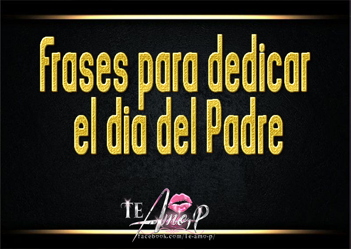Te Amop By Karens Frases Para Dedicar El Día Del Padre