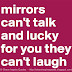 Mirrors can't talk and lucky for you they can't laugh.