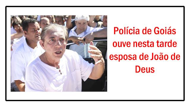Polícia de Goiás ouve nesta tarde esposa de João de Deus.
