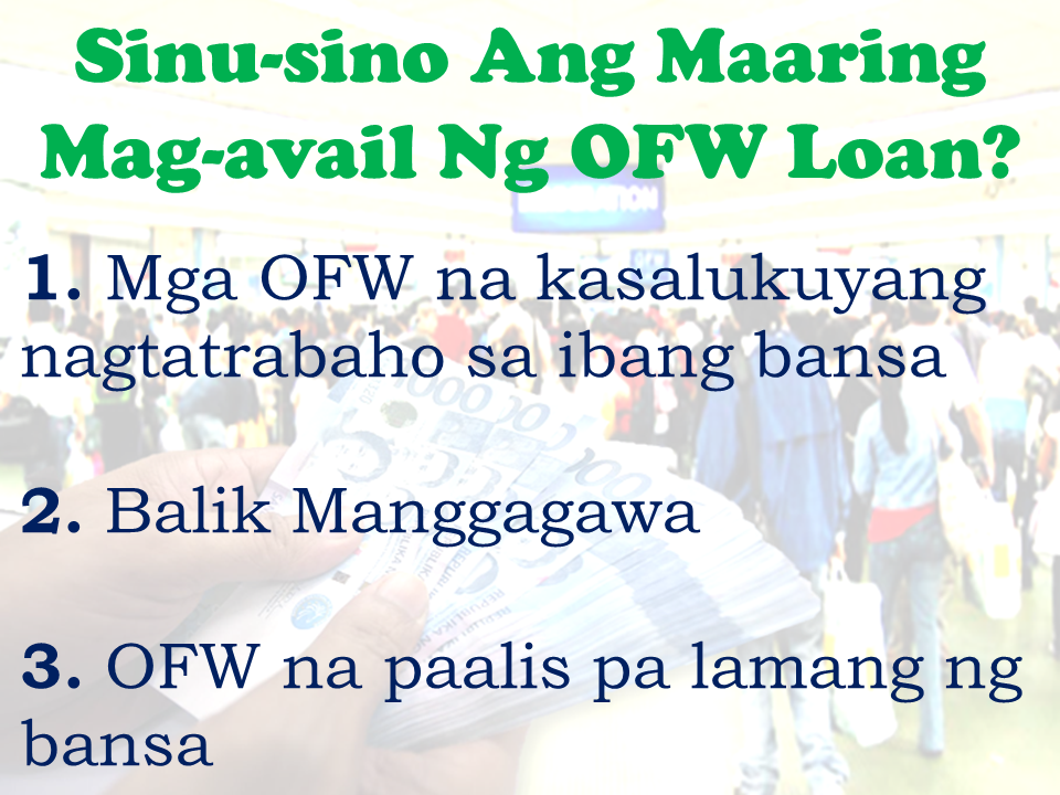 With much eagerness to work abroad due to lack of job opportunities and inadequate salary in their homeland, Filipinos resort to availing loans for their placement fees and other job seeking-related expenses. In this regard, many private  lending companies and banks offer specific loan service designed for individuals who are going abroad for work. It is called an OFW loan.      OFW Loan Defined An OFW loan is a financial assistance agreement catering to Overseas Filipino Workers currently with existing working  contract or are about to be deployed to the country where they will be working. It is technically a type of personal, car, business, house or bank loan with special terms and conditions to suit the needs of the OFWs and/or their families.   Who Are Qualified To Avail?  OFWs with the appropriate work documents can apply for loans when needed.         Loan Reasons That Could Be Approved    Banks and financial institutions has their some unique terms and conditions as well as policies when it comes to the kind of loans they offer. Some of the valid reasons why OFW borrow money  that could get approval from lending companies are as follows:  —Purchasing a car  —Buying a new house  —For work related expenses  —Starting a new business  —For personal or emergency matters    Sponsored Links    What are the qualifications and requirements needed in applying for OFW Loan?  Different  loan companies and banks has various requirements and qualifications. Here are the usual qualifications and requirements needed:  -Applicant has to be between 21- 65 years old/  -Must be working abroad fro at least 2 years. *For the newly deployed OFWs, you can directly ask your preferred loan provider for the requirements as it may vary from company to company.  -You must submit the completed loan application form (which will be provided by the loan company).  -If the loan application is done by the person other than the OFW on his/her behalf, a Special Power Of Attorney (SPA) has to be 