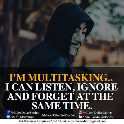 I'M MULTITASKING.. I CAN LISTEN, IGNORE AND FORGET AT THE SAME TIME.