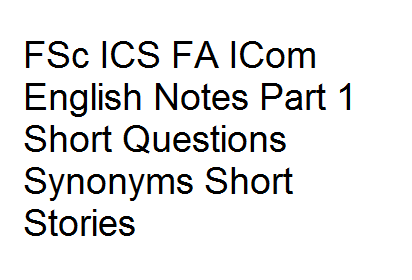 FSc ICS FA ICom English Notes Part 1 Short Questions Synonyms Short Stories