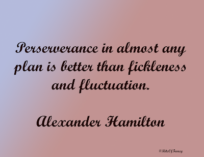 """Perseverance in almost any plan is better than fickleness and fluctuation"