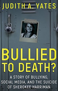 Cover, 'Bullied to Death?' by Judith A. Yates. Image depicts a black-and-white, head-and-shoulders photo of 14-year-old Sherokee Harriman, taped to the door of a school locker. Subtitle below it reads, 'A Story of Bullying, Social Media, and the Suicide of Sherokee Harriman'
