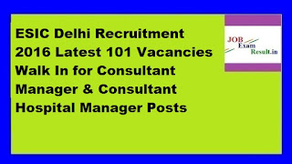 ESIC Delhi Recruitment 2016 Latest 101 Vacancies Walk In for Consultant Manager & Consultant Hospital Manager Posts