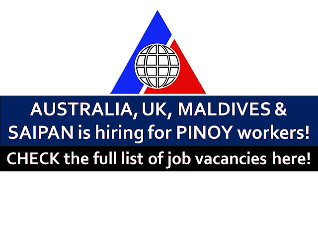 The following are jobs approved by POEA for deployment to Australia, Saipan, United Kingdom and Maldives. Job applicants may contact the recruitment agency assigned to inquire for further information or to apply online for the job.  We are not affiliated to any of these recruitment agencies.   As per POEA, there should be no placement fee for domestic workers and seafarers. For jobs that are not exempted on placement fee, the placement fee should not exceed the one month equivalent of salary offered for the job. We encourage job applicant to report to POEA any violation on this rule.