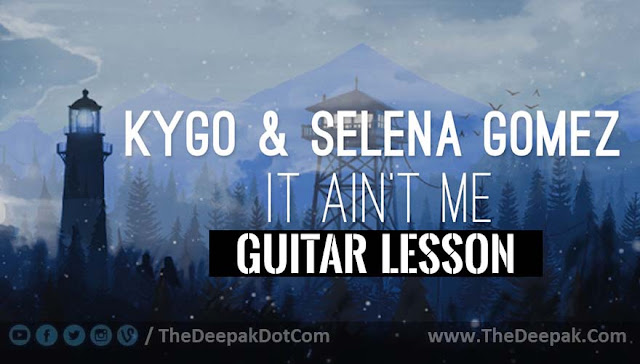 It Ain't Me Guitar Chords, English song sung by Kygo & Selena Gomez
