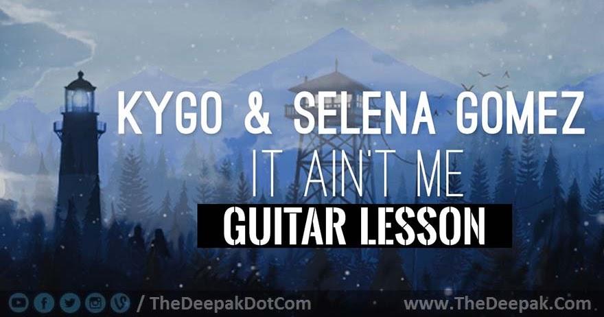 It Aint Me CHORDS Lesson Tutorial | Kygo, Selena Gomez - TheDeepak.Com