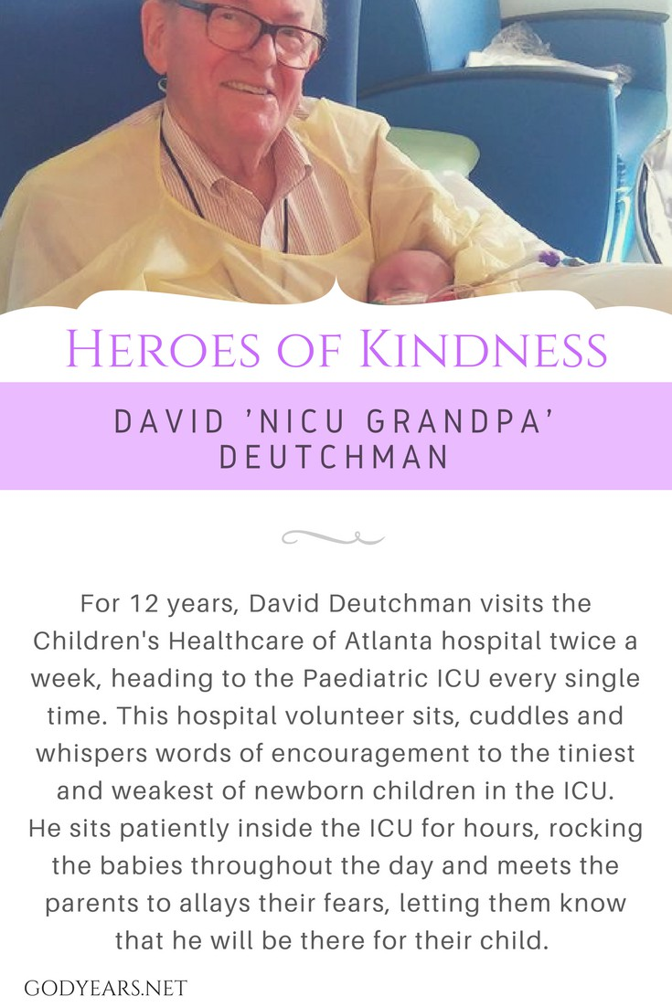 For 12 years, David Deutchman visits the Children's Healthcare of Atlanta hospital twice a week, heading to the Paediatric ICU every single time. This hospital volunteer sits, cuddles and whispers words of encouragement to the tiniest and weakest of newborn children in the ICU. He sits patiently inside the ICU for hours, rocking the babies throughout the day and meets the parents to allays their fears, letting them know that he will be there for their child.
