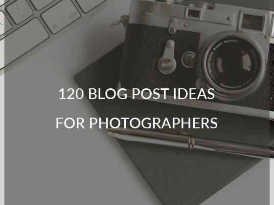 120 Blog Post Ideas for Photographers