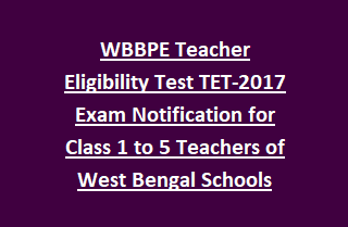 WBBPE Teacher Eligibility Test TET-2017 Exam Notification for Class 1 to 5 Teachers of West Bengal Govt Schools