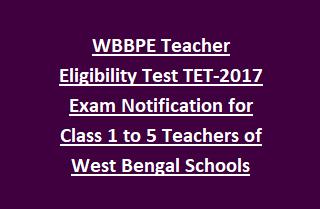 WBBPE Teacher Eligibility Test TET-2017 Exam Notification for Class 1 to 5 Teachers of West Bengal Govt Schools