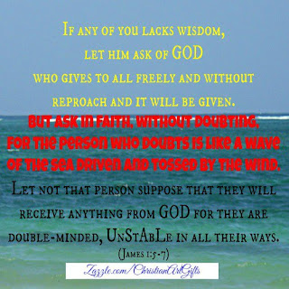 f any of you lacks wisdom, let him ask of God who gives to all freely and without reproach and it will be given.   But, ask in faith without doubting for the person who doubts is like a wave tossed by the wind.  Let not that person suppose that they will receive anything from God  because they are double-minded and unstable in all their ways. (James 1:5-7)