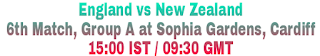 England vs New Zealand 6th Match, Group A at Sophia Gardens, Cardiff 15:00 IST / 09:30 GMT