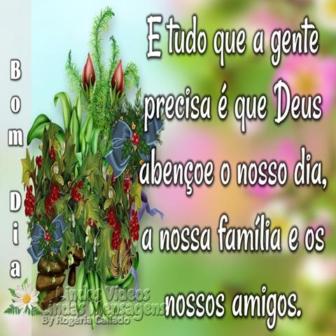 E tudo que a gente precisa  é que Deus abençoe o nosso  dia, a nossa família e os  nossos amigos.  Bom Dia!