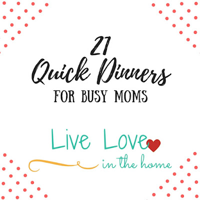 21 Quick Dinner Recipes for Busy Moms by Live Love in the Home