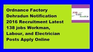 Ordnance Factory Dehradun Notification 2016 Recruitment Latest 138 jobs Workman, Labour, and Electrician Posts Apply Online