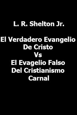 L. R. Shelton Jr.-El Verdadero Evangelio De Cristo Vs El Evagelio Falso Del Cristianismo Carnal-