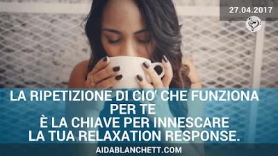 La ripetizione di ciò che funziona per te  è la tua CHIAVE per innescare  la Relaxation Response. | Elena Tione Healthy Life Coach