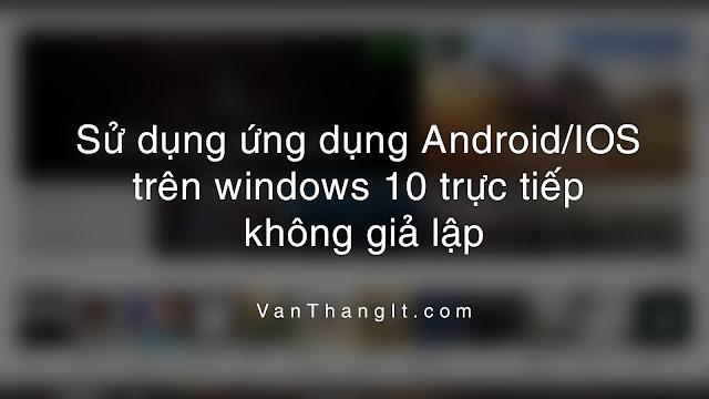 Sử dụng ứng dụng Android/IOS trên windows 10 trực tiếp không giả lập