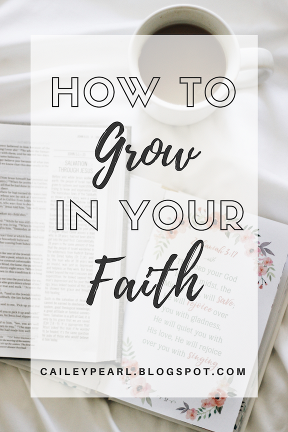 HOW TO GROW IN YOUR FAITH- 6 ways to grow in your relationship with God | caileypearl.blogspot.com