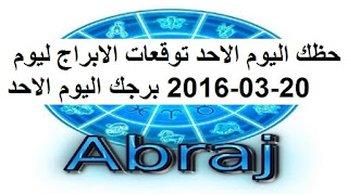 حظك اليوم الاحد توقعات الابراج ليوم 20-03-2016 برجك اليوم الاحد